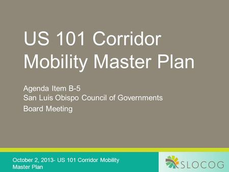 US 101 Corridor Mobility Master Plan Agenda Item B-5 San Luis Obispo Council of Governments Board Meeting October 2, 2013- US 101 Corridor Mobility Master.