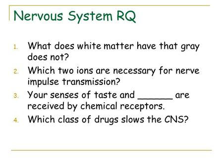 Nervous System RQ 1. What does white matter have that gray does not? 2. Which two ions are necessary for nerve impulse transmission? 3. Your senses of.