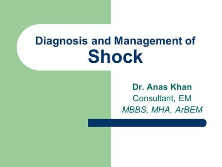 Diagnosis and Management of Shock Dr. Anas Khan Consultant, EM MBBS, MHA, ArBEM.