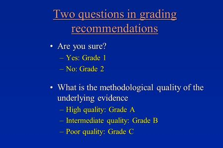 Two questions in grading recommendations Are you sure?Are you sure? –Yes: Grade 1 –No: Grade 2 What is the methodological quality of the underlying evidenceWhat.