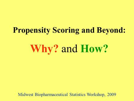 Propensity Scoring and Beyond: Why? and How? Midwest Biopharmaceutical Statistics Workshop, 2009.