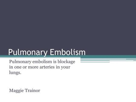 Pulmonary Embolism Pulmonary embolism is blockage in one or more arteries in your lungs. Maggie Trainor.