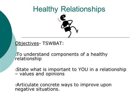 Healthy Relationships Objectives- TSWBAT:  To understand components of a healthy relationship  State what is important to YOU in a relationship – values.