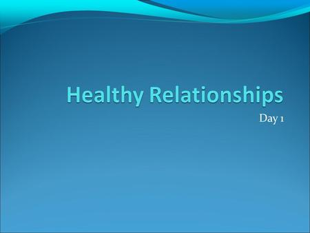 Day 1. Healthy vs Unhealthy Relationships Fill in 2 points on what a healthy/unhealthy relationship looks, sounds and feels like Share idea with partner.