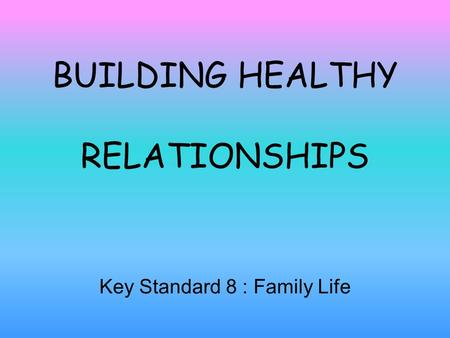 BUILDING HEALTHY RELATIONSHIPS Key Standard 8 : Family Life.