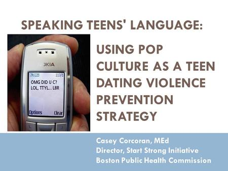 SPEAKING TEENS' LANGUAGE: Casey Corcoran, MEd Director, Start Strong Initiative Boston Public Health Commission USING POP CULTURE AS A TEEN DATING VIOLENCE.