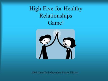 High Five for Healthy Relationships Game! 2008 Amarillo Independent School District.