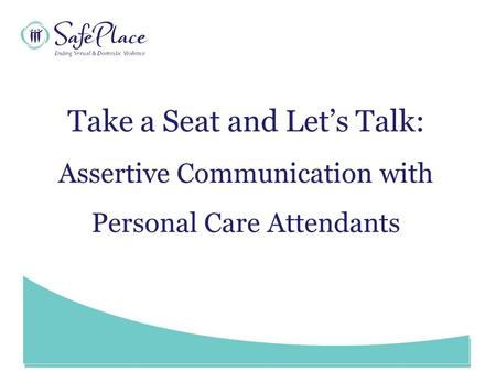 Www.SafePlace.org Take a Seat and Let's Talk: Assertive Communication with Personal Care Attendants.