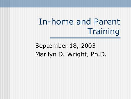 In-home and Parent Training September 18, 2003 Marilyn D. Wright, Ph.D.