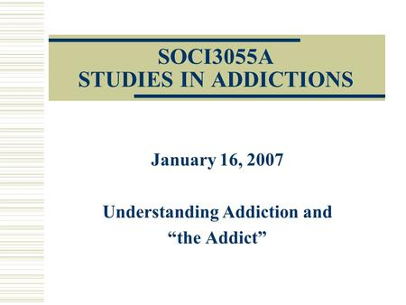 "SOCI3055A STUDIES IN ADDICTIONS January 16, 2007 Understanding Addiction and ""the Addict"""