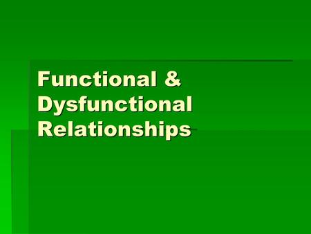 Functional & Dysfunctional Relationships. Functional Relationships  In general they are healthy and happy.