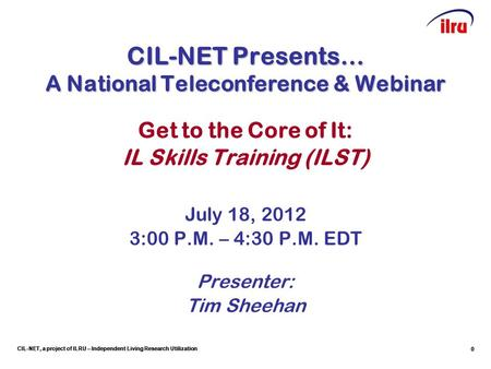 CIL-NET, a project of ILRU – Independent Living Research Utilization CIL-NET Presents… A National Teleconference & Webinar Get to the Core of It: IL Skills.