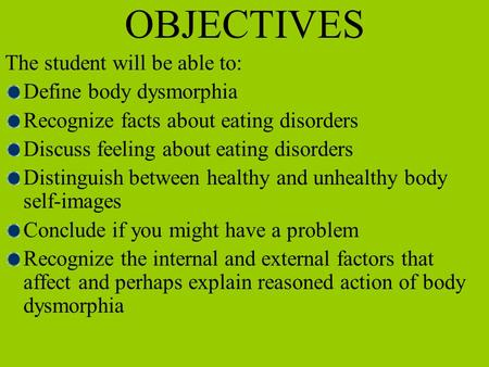 OBJECTIVES The student will be able to: Define body dysmorphia Recognize facts about eating disorders Discuss feeling about eating disorders Distinguish.