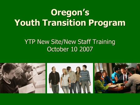 Oregon's Youth Transition Program YTP New Site/New Staff Training October 10 2007.