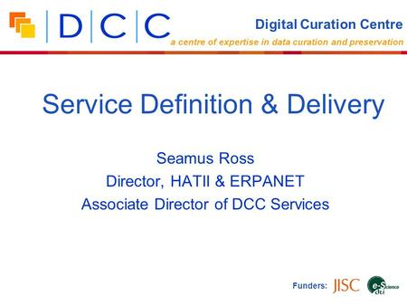 Seamus Ross Director, HATII & ERPANET Associate Director of DCC Services Funders: Service Definition & Delivery Digital Curation Centre a centre of expertise.
