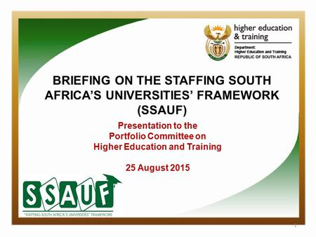 1 BRIEFING ON THE STAFFING SOUTH AFRICA'S UNIVERSITIES' FRAMEWORK (SSAUF) Presentation to the Portfolio Committee on Higher Education and Training 25 August.