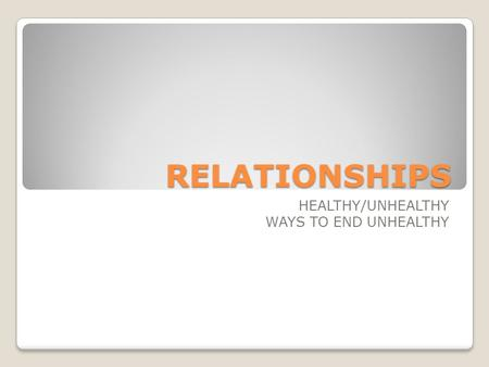 RELATIONSHIPS HEALTHY/UNHEALTHY WAYS TO END UNHEALTHY.