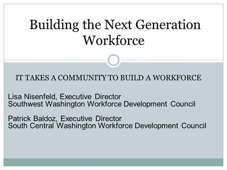 Building the Next Generation Workforce Lisa Nisenfeld, Executive Director Southwest Washington Workforce Development Council Patrick Baldoz, Executive.