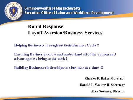 Charles D. Baker, Governor Ronald L. Walker, II, Secretary Alice Sweeney, Director Rapid Response Layoff Aversion/Business Services Helping Businesses.