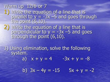 Warm up 12/6 or 7 1) Write the equation of a line that is parallel to y = -3x –5 and goes through the point (6,10). 2) Write the equation of a line that.