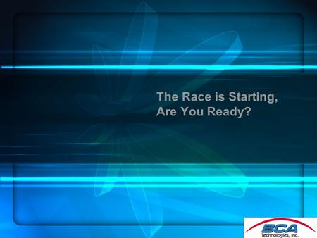 The Race is Starting, Are You Ready?. Agenda Brian H. Fallon, Director of Marketing BCA Technologies Products Resources and Services Spiffs.