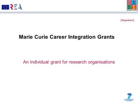 [Organiser] Marie Curie Career Integration Grants An individual grant for research organisations.