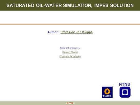 SATURATED OIL-WATER SIMULATION, IMPES SOLUTION Author: Professor Jon Kleppe NTNU Assistant producers: Farrokh Shoaei Khayyam Farzullayev.