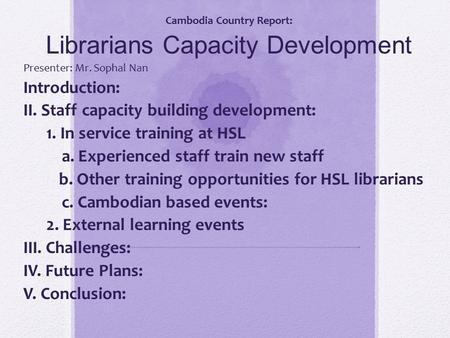 Cambodia Country Report: Librarians Capacity Development Presenter: Mr. Sophal Nan Introduction: II. Staff capacity building development: 1. In service.