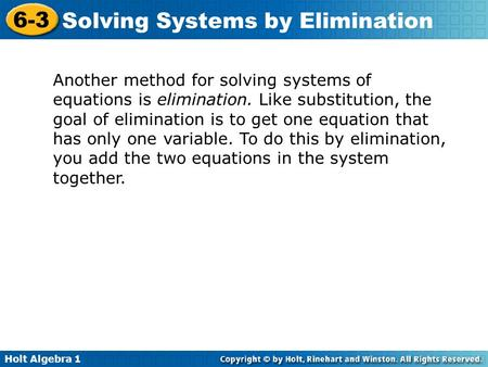 Holt Algebra 1 6-3 Solving Systems by Elimination Another method for solving systems of equations is elimination. Like substitution, the goal of elimination.