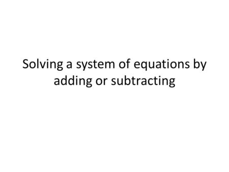 Solving a system of equations by adding or subtracting.