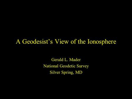 A Geodesist's View of the Ionosphere Gerald L. Mader National Geodetic Survey Silver Spring, MD.