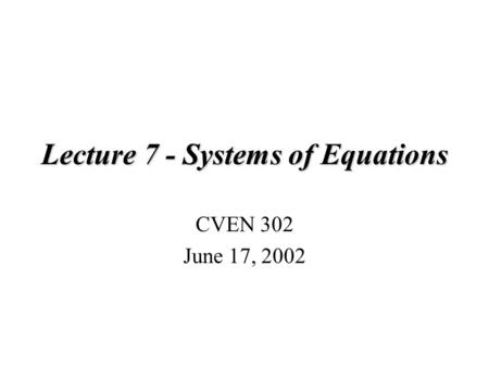 Lecture 7 - Systems of Equations CVEN 302 June 17, 2002.