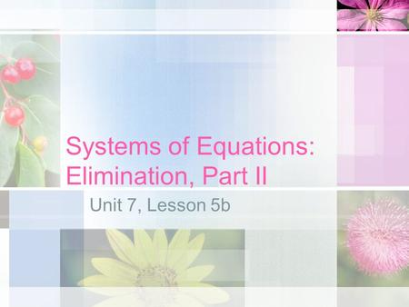 Systems of Equations: Elimination, Part II Unit 7, Lesson 5b.