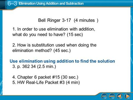 5-Minute Check 1 Use elimination using addition to find the solution Bell Ringer 3-17 (4 minutes ) 1. In order to use elimination with addition, what do.