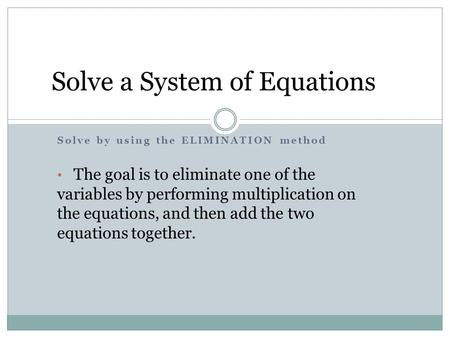 Solve by using the ELIMINATION method The goal is to eliminate one of the variables by performing multiplication on the equations, and then add the two.
