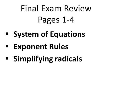 Final Exam Review Pages 1-4  System of Equations  Exponent Rules  Simplifying radicals.