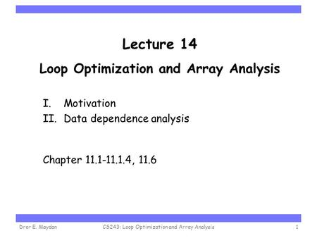 Carnegie Mellon Lecture 14 Loop Optimization and Array Analysis I. Motivation II. Data dependence analysis Chapter 11.1-11.1.4, 11.6 Dror E. MaydanCS243:
