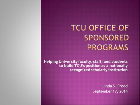 Helping University faculty, staff, and students to build TCU's position as a nationally recognized scholarly institution Linda S. Freed September 17, 2014.