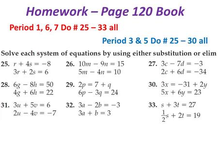 Homework – Page 120 Book Period 1, 6, 7 Do # 25 – 33 all Period 3 & 5 Do # 25 – 30 all.