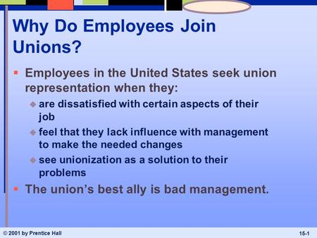 © 2001 by Prentice Hall 15-1 Why Do Employees Join Unions?  Employees in the United States seek union representation when they: u are dissatisfied with.