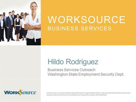 WORKSOURCE BUSINESS SERVICES Hildo Rodriguez Business Services Outreach Washington State Employment Security Dept. WorkSource is an equal-opportunity partnership.