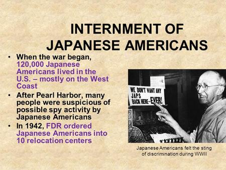 INTERNMENT OF JAPANESE AMERICANS When the war began, 120,000 Japanese Americans lived in the U.S. – mostly on the West Coast After Pearl Harbor, many people.