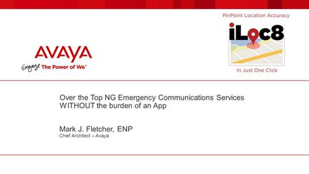 Over the Top NG Emergency Communications Services WITHOUT the burden of an App Mark J. Fletcher, ENP Chief Architect – Avaya.