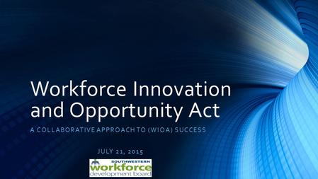 Workforce Innovation and Opportunity Act A COLLABORATIVE APPROACH TO (WIOA) SUCCESS JULY 21, 2015.