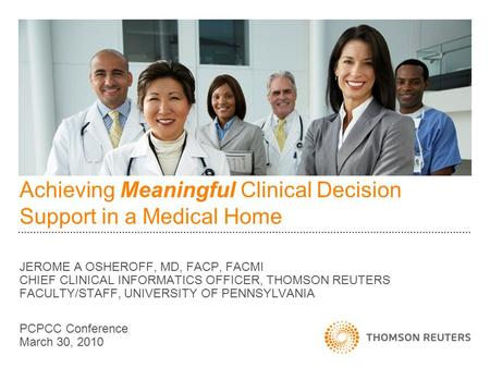 Achieving Meaningful Clinical Decision Support in a Medical Home JEROME A OSHEROFF, MD, FACP, FACMI CHIEF CLINICAL INFORMATICS OFFICER, THOMSON REUTERS.