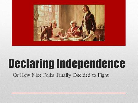 Declaring Independence Or How Nice Folks Finally Decided to Fight.