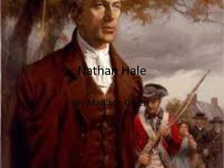 Nathan Hale By Madison Green. Summary Of Nathan Hale Life Nathan Hale was born in Coventry, Connecticut on June 6,1775 than he later graduated from Yale.