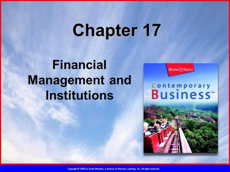 Copyright © 2005 by South-Western, a division of Thomson Learning, Inc. All rights reserved. Chapter 17 Financial Management and Institutions.