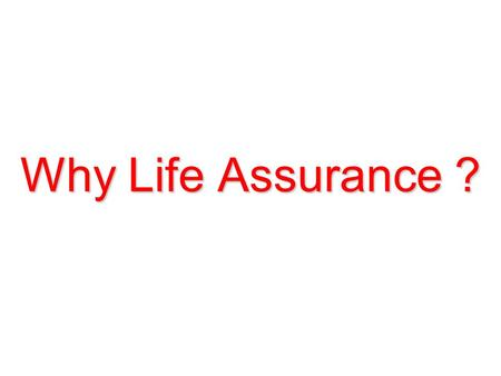 Why Life Assurance ? You at work 1 st Source of Income.