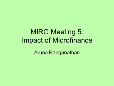 MIRG Meeting 5: Impact of Microfinance Aruna Ranganathan.
